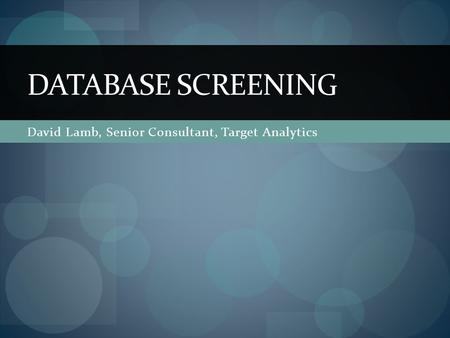 David Lamb, Senior Consultant, Target Analytics DATABASE SCREENING.