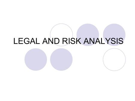 LEGAL AND RISK ANALYSIS. IMPORTANCE OF RISK ANALYSIS Risk is an inherent component of your operation You need to protect your business and your assets.