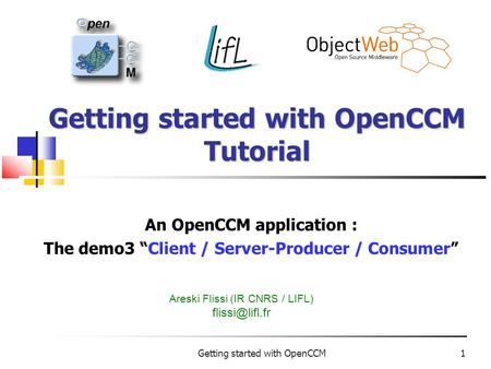"Getting started with OpenCCM1 Getting started with OpenCCM Tutorial An OpenCCM application : The demo3 ""Client / Server-Producer / Consumer"" Areski Flissi."