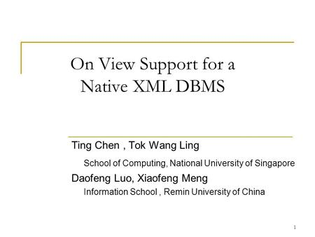 1 On View Support for a Native XML DBMS Ting Chen, Tok Wang Ling School of Computing, National University of Singapore Daofeng Luo, Xiaofeng Meng Information.