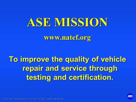 National Institute for Automotive Service Excellence ASE MISSION www.natef.org To improve the quality of vehicle repair and service through testing and.