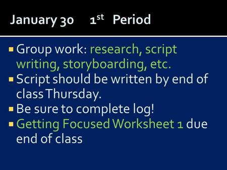  Group work: research, script writing, storyboarding, etc.  Script should be written by end of class Thursday.  Be sure to complete log!  Getting Focused.