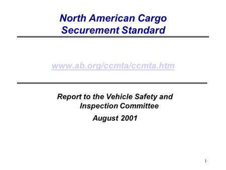 1 North American Cargo Securement Standard www.ab.org/ccmta/ccmta.htm www.ab.org/ccmta/ccmta.htm Report to the Vehicle Safety and Inspection Committee.