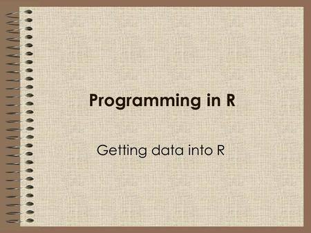 Programming in R Getting data into R. Importing data into R In this session we will learn: Some basic R commands How to enter data directly into R How.
