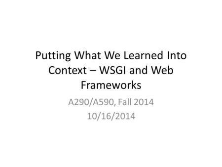 Putting What We Learned Into Context – WSGI and Web Frameworks A290/A590, Fall 2014 10/16/2014.