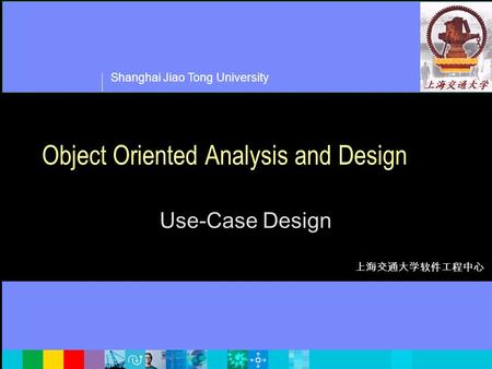Shanghai Jiao Tong University 上海交通大学软件工程中心 Object Oriented Analysis and Design Use-Case Design.