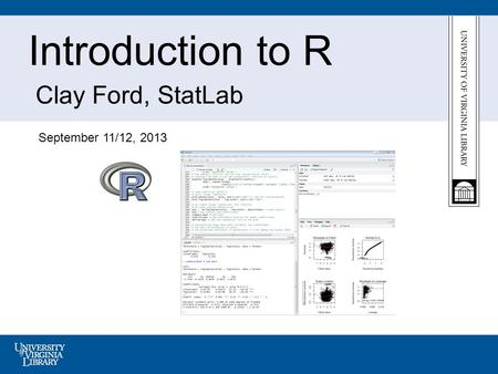 Introduction to R Clay Ford, StatLab September 11/12, 2013.