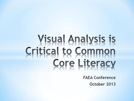 FAEA Conference October 2013. Art Teachers will….. * understand the importance Visual Arts participation has on academic performance. * understand the.