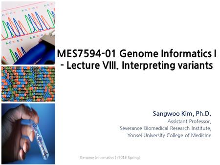 MES7594-01 Genome Informatics I - Lecture VIII. Interpreting variants Sangwoo Kim, Ph.D. Assistant Professor, Severance Biomedical Research Institute,