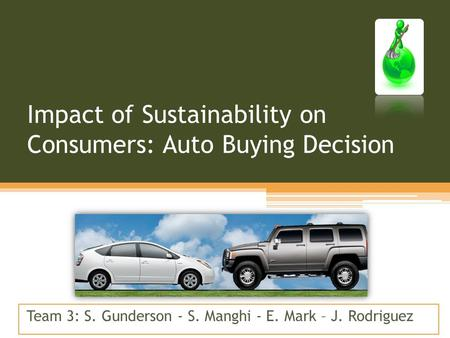Impact of Sustainability on Consumers: Auto Buying Decision Team 3: S. Gunderson - S. Manghi - E. Mark – J. Rodriguez.