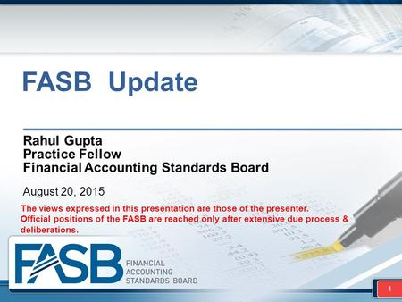 FASB Update Rahul Gupta Practice Fellow Financial <strong>Accounting</strong> Standards Board August 20, 2015 1 The views expressed in this presentation are those of the.