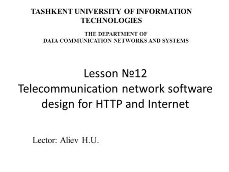 Lesson №12 Telecommunication network software design for HTTP and Internet Lector: Aliev H.U. TASHKENT UNIVERSITY OF INFORMATION TECHNOLOGIES THE DEPARTMENT.