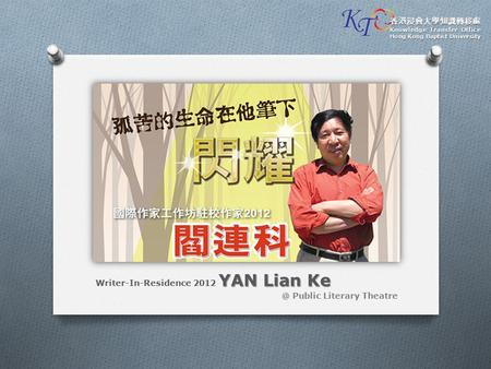 YAN Lian Ke Writer-In-Residence 2012 YAN Lian Public Literary Theatre 香港浸會大學知識轉移處 Knowledge Transfer Office Hong Kong Baptist University.