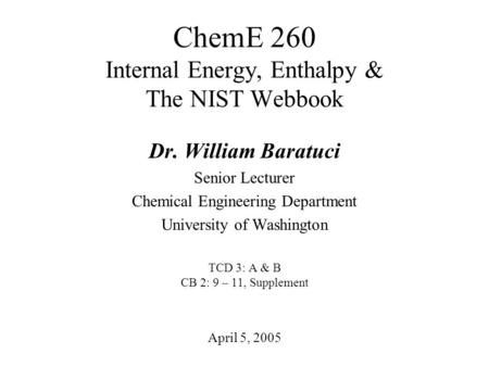 ChemE 260 Internal Energy, Enthalpy & The NIST Webbook April 5, 2005 Dr. William Baratuci Senior Lecturer Chemical Engineering Department University of.