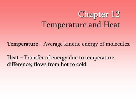 Chapter 12 Temperature and Heat Temperature – Average kinetic energy of molecules. Heat – Transfer of energy due to temperature difference; flows from.