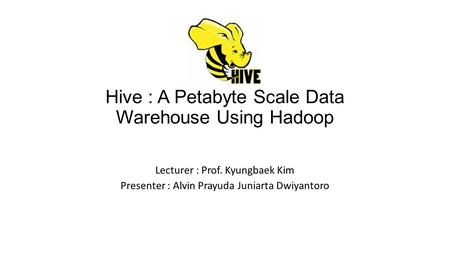 Hive : A Petabyte Scale Data Warehouse Using Hadoop Lecturer : Prof. Kyungbaek Kim Presenter : Alvin Prayuda Juniarta Dwiyantoro.
