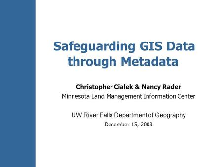 Safeguarding GIS Data through Metadata Christopher Cialek & Nancy Rader Minnesota Land Management Information Center UW River Falls Department of Geography.
