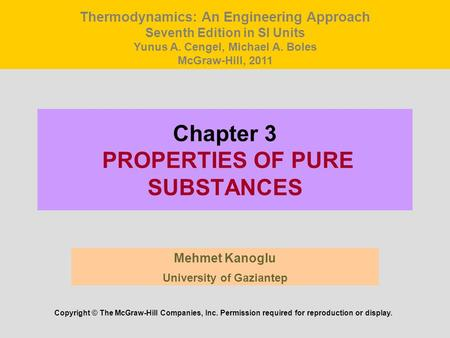 Chapter 3 PROPERTIES OF PURE SUBSTANCES Mehmet Kanoglu University of Gaziantep Copyright © The McGraw-Hill Companies, Inc. Permission required for reproduction.