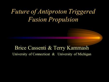 Future of Antiproton Triggered Fusion Propulsion Brice Cassenti & Terry Kammash University of Connecticut & University of Michigan.