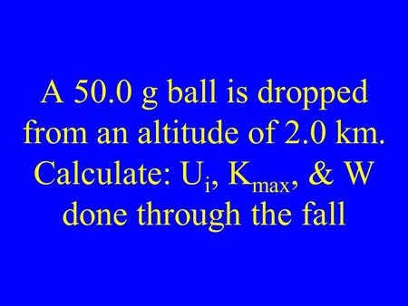 A 50.0 g ball is dropped from an altitude of 2.0 km. Calculate: U i, K max, & W done through the fall.