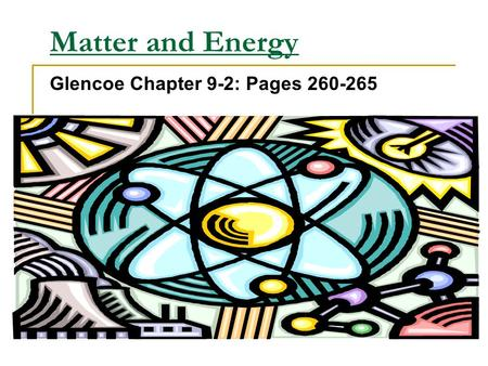 Matter and Energy Glencoe Chapter 9-2: Pages 260-265.