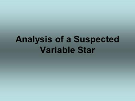 Analysis of a Suspected Variable Star. What is a Variable Star? Variable stars are stars that change brightness. The changes in brightness of these stars.