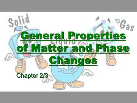 General Properties of Matter and Phase Changes
