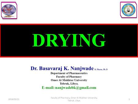 DRYING Dr. Basavaraj K. Nanjwade M. Pharm., Ph. D Department of Pharmaceutics Faculty of Pharmacy Omer Al-Mukhtar University Tobruk, Libya.