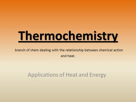 Thermochemistry Thermochemistry branch of chem dealing with the relationship between chemical action and heat. Applications of Heat and Energy.