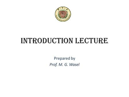 Introduction Lecture Prepared by Prof. M. G. Wasel.