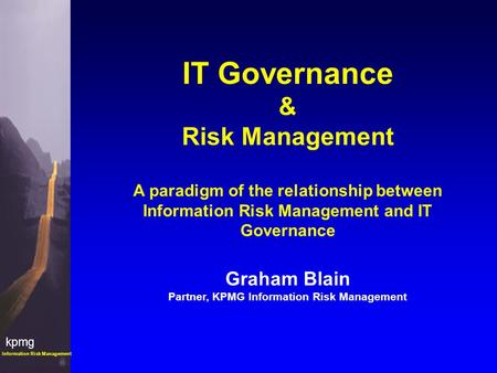 Kpmg Information Risk Management IT Governance & Risk Management A paradigm of the relationship between Information Risk Management and IT Governance Graham.