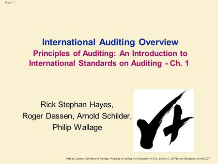 [Hayes, Dassen, Schilder and Wallage, Principles of Auditing An Introduction to ISAs, edition 2.1] © Pearson Education Limited 2007 Slide 1.1 International.