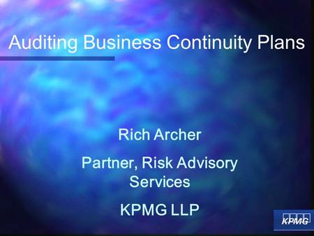 Rich Archer Partner, Risk Advisory Services KPMG LLP Auditing Business Continuity Plans.