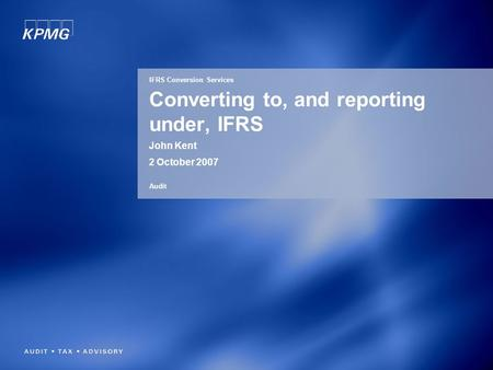 Converting to, and reporting under, IFRS John Kent 2 October 2007 IFRS Conversion Services Audit.
