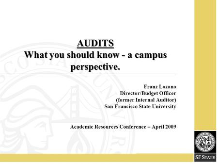 AUDITS What you should know - a campus perspective. Franz Lozano Director/Budget Officer (former Internal Auditor) San Francisco State University Academic.