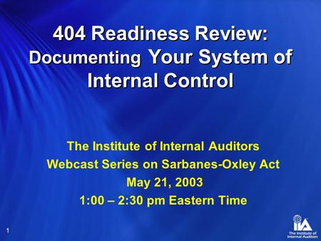 1 404 Readiness Review: Documenting Your System of Internal Control The Institute of Internal Auditors Webcast Series on Sarbanes-Oxley Act May 21, 2003.
