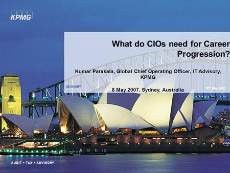 ADVISORY What do CIOs need for Career Progression? 18 th May 2005 Kumar Parakala, Global Chief Operating Officer, IT Advisory, KPMG 8 May 2007, Sydney,