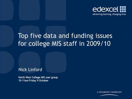 North West College MIS user group 10-11am Friday 9 October Nick Linford Top five data and funding issues for college MIS staff in 2009/10.