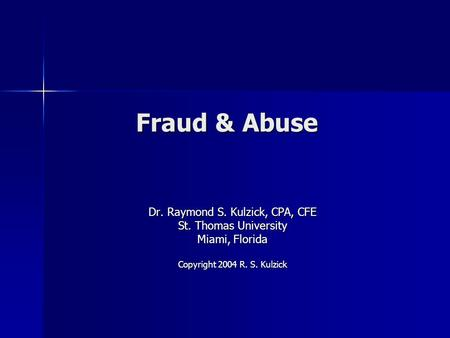 Fraud & Abuse Dr. Raymond S. Kulzick, CPA, CFE St. Thomas University Miami, Florida Copyright 2004 R. S. Kulzick.