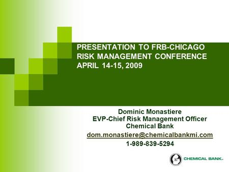 PRESENTATION TO FRB-CHICAGO RISK MANAGEMENT CONFERENCE APRIL 14-15, 2009 Dominic Monastiere EVP-Chief Risk Management Officer Chemical Bank