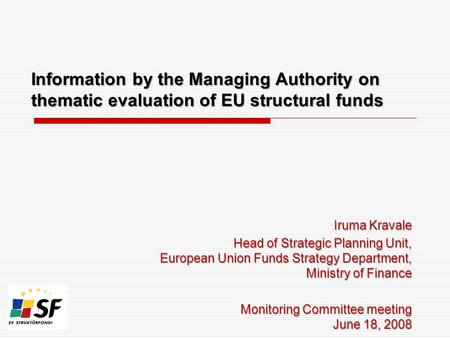 Information by the Managing Authority on thematic evaluation of EU structural funds Iruma Kravale Head of Strategic Planning Unit, European Union Funds.
