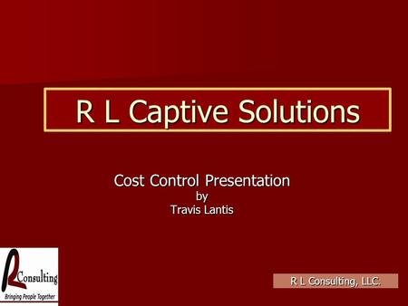 R L Captive Solutions Cost Control Presentation by Travis Lantis R L Consulting, LLC.