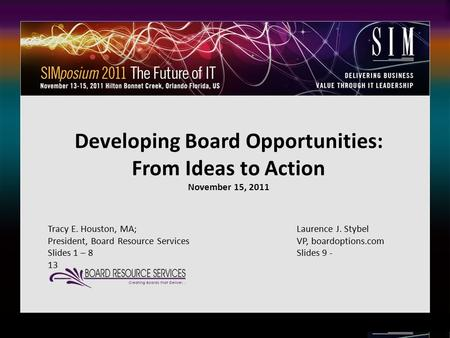 1 Developing Board Opportunities: From Ideas to Action November 15, 2011 Tracy E. Houston, MA; Laurence J. Stybel President, Board Resource ServicesVP,
