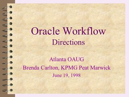 Oracle Workflow Directions Atlanta OAUG Brenda Carlton, KPMG Peat Marwick June 19, 1998.
