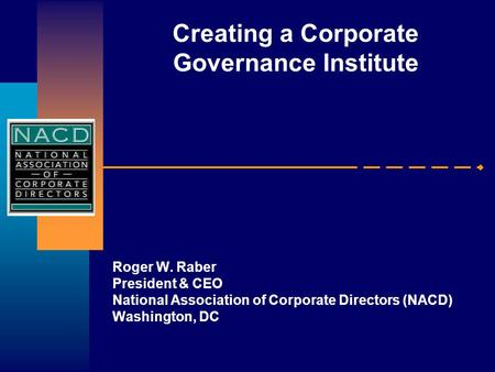 Creating a Corporate Governance Institute Roger W. Raber President & CEO National Association of Corporate Directors (NACD) Washington, DC.