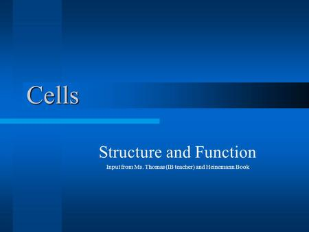 Cells Structure and Function Input from Ms. Thomas (IB teacher) and Heinemann Book.