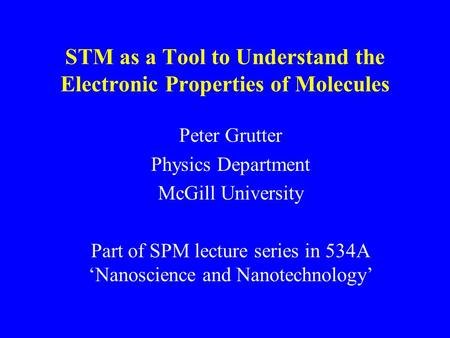 P. Grutter STM as a Tool to Understand the Electronic Properties of Molecules Peter Grutter Physics Department McGill University Part of SPM lecture series.