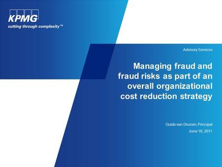 Managing fraud and fraud risks as part of an overall organizational cost reduction strategy Guido van Drunen, Principal June 16, 2011 Advisory Services.