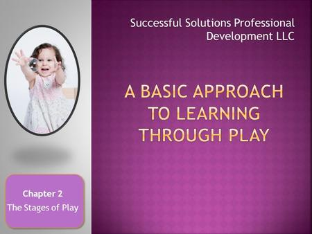 Successful Solutions Professional Development LLC Chapter 2 The Stages of Play.