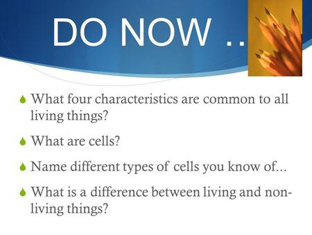 DO NOW …  What four characteristics are common to all living things?  What are cells?  Name different types of cells you know of...  What is a difference.